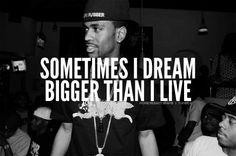 Sometimes I dream Bigger than I live Hip Hop Quotes, Rap Quotes, Movie Quotes, Life Quotes, Big Sean Quotes, Meaningful Quotes, Inspirational Quotes, Motivational, Good Music Quotes