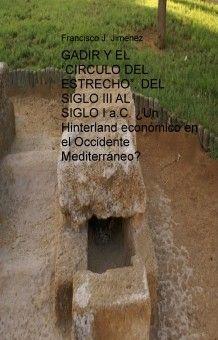 """GADIR Y EL """"CIRCULO DEL ESTRECHO"""". DEL SIGLO III AL SIGLO I a.C. ¿Un Hinterland económico en el Occidente Mediterráneo"""