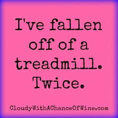 I've fallen off of a treadmill. Twice. Funny!! Also, my biggest fear in life!