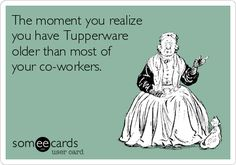 The moment you realize you have Tupperware older than most of your co-workers.