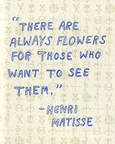 "There are always flowers for those who want to see them. Henri Matisse // Ci sono sempre fiori per chi li vuole vedere"". Words Quotes, Art Quotes, Life Quotes, Inspirational Quotes, Sayings, Tattoo Quotes, Motivational, Montag Motivation, Ernst Haeckel"