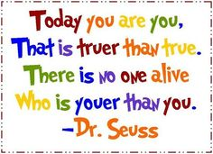 """Today you are you, That is truer than true. There is no one alive Who is youer than you!"" -Dr. Seuss Tutor Doctor quotes, posters, motivation"
