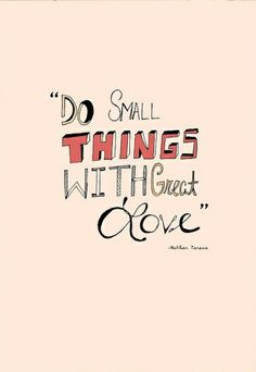 It's doing the little things that are a big deal. Thanks Mother Teresa.