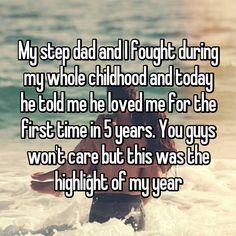 My step dad and I fought during my whole childhood and today he told me he loved me for the first time in 5 years. You guys won't care but this was the highlight of my year Whisper Confessions, Step Parenting, He Loves Me, 5 Years, Highlight, First Time, Childhood, Dads, Shit Happens