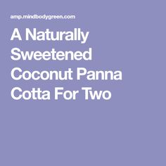 A Naturally Sweetened Coconut Panna Cotta For Two