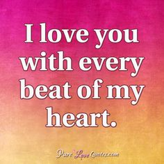 I love you with every beat of my heart. #purelovequotes