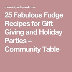 25 Fabulous Fudge Recipes for Gift Giving and Holiday Parties – Community Table