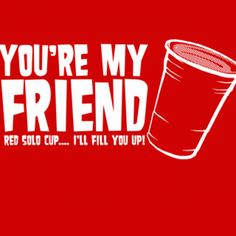 You're My Friend Red Solo Cup I'll Fill You Up! T-Shirt-800x800.gif (800×800)