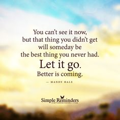 """You can't see it now, but that thing you didn't get will someday be the best thing you never had. Let it go. Better is coming."" — Mandy Hale"