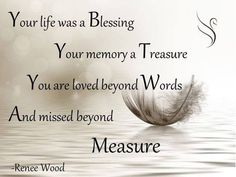 Your Life Was a Blessing Your life was a Blessing Your memory a Treasure You are loved beyond Words And missed beyond Measure -Renee Wood Your Life was a blessing Funeral Quote [.]Read More. Missing Loved Ones, Missing My Son, Missing Family, Images Noêl Vintages, Funeral Quotes, Funeral Verses, Funeral Eulogy, Birthday In Heaven, Dad Birthday
