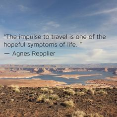 """""""The impulse to travel is one of the hopeful symptoms of life"""" Agnes Repplier."""