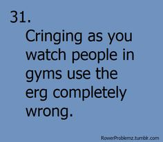 #31 i can't even watch and forget erging next to them