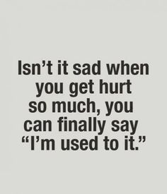 "Isn't it sad when you get hurt so much, you can finally say ""I'm used to it."""