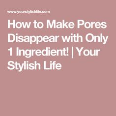 How to Make Pores Disappear with Only 1 Ingredient!   Your Stylish Life