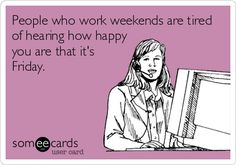 """People who work weekends are tired of hearing how happy you are that it's Friday."""