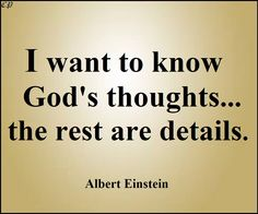 """""""I want to know God's thoughts... the rest are details."""" - Albert Einstein"""