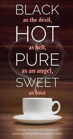 12 Excellent Quotes About Coffee Black as the Devil, hot as Hell, pure as an angel, sweet as love. – Charles Maurice de Talleyrand, speaking of the perfect cup of coffee Coffee Talk, Coffee Is Life, I Love Coffee, Coffee Break, Morning Coffee, Coffee Lovers, Barista, Coffee Drinks, Coffee Cups