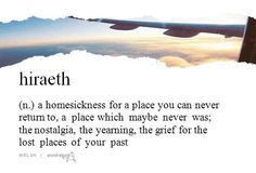 Hiraeth. A beautiful Welsh word with no English equivalent.