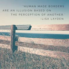 """""""Human made borders are an illusion based on the perception of another."""" – Lisa Layden  When we look at our mother earth from space, it is clear to see that borders made by humans are simply perceptions made by one or more persons. It is the ego that has become caught up in the illusion of separateness.  Does this resonate with you?  'Til next time remember Life is happening BY you, not TO you™"""