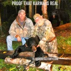 Proof that karma is real. We share quotes with our friends on Pinterest to help stimulate the world evolution in positive directions. If you like what we are sharing with you from The Illusion Factory and would like to discuss our advertising, marketing and social media services, call us at 818-788-9700 x1 so we may review your needs in greater detail. http://illusionfactory.com #kindness #quotes, #quote #greatquotes #inspiration #philosophy #karma #bear #hunter