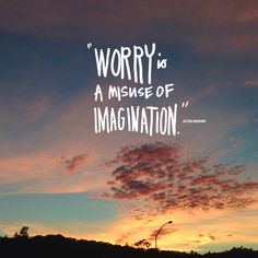 Worry is a misuse of imagination. Never thought of it like that. Love this!