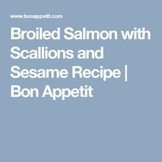 Broiled Salmon with Scallions and Sesame Recipe | Bon Appetit