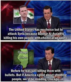 """The United States has no choice but to attack Syria because Bashar Al-Assad is killing his own people with chemical weapons.  Before he was just killing them with bullets.  But if America cared about shooting people, we'd be invading Chicago.""   -- STEPHEN COLBERT"