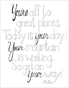 You're off to great places Today is your day! Your mountain is waiting. So get on your way! - Dr. Seuss