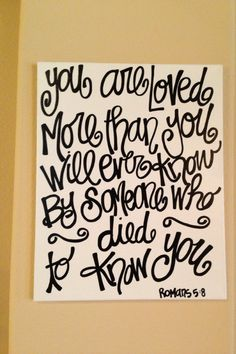 You are loved more than you will ever know by someone who died to know you Romans 5:8 16 x 20 inch canvas. $30.00, via Etsy.