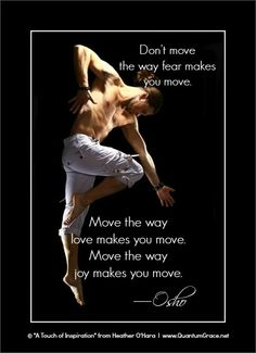 """""""Don't move the way fear makes you move. Move the way love makes you move. Move the way joy makes you move."""" —Osho: www.QuantumGrace.net ..*"""