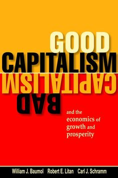 Good Capitalism, Bad Capitalism, and the Economics of Growth and Prosperity by William J. Baumol, Robert E. Litan, and Carl J. Schramm