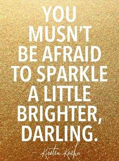 You mustn't be afraid to sparkle a little brighter darling. Katherine Hepburn