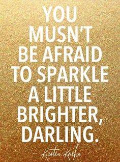 You mustn't be afraid to sparkle a little brighter darling.   Katherine Hepburn
