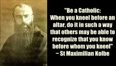 """Maximilian Kolbe""""Be a Catholic: When you kneel before an altar, do it in such a way that others may be able to recognize that you know before whom you kneel. Religion Catolica, Catholic Religion, Catholic Quotes, Catholic Prayers, Catholic Saints, Religious Quotes, Roman Catholic, Patron Saints, Kingdom Of Heaven"""