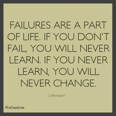Failures Are A Part Of Life. If You Don't Fail, You Will Never Learn. If You Never Learn, You Will Never Change.
