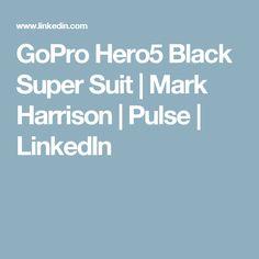 GoPro Hero5 Black Super Suit | Mark Harrison | Pulse | LinkedIn