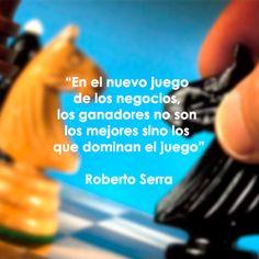 """""""En el nuevo juego de los negocios, los ganadores no son los mejores sino los que dominan el juego"""" Roberto Serra."""