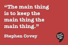 The main thing is to keep the main thing the main thing. - Stephen Covey #quote