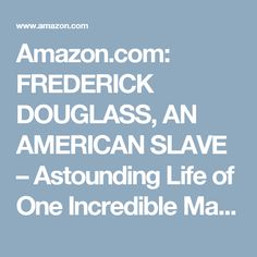 Amazon.com: FREDERICK DOUGLASS, AN AMERICAN SLAVE – Astounding Life of One Incredible Man (3 Autobiographies in One Volume): The Most Important African American Leader ... & Political Career after the Civil War eBook: Frederick Douglass: Books