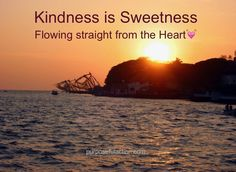 Kindness is sweetness flowing straight from the heart