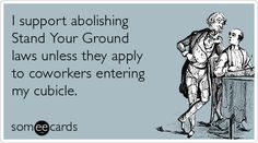 I support abolishing Stand Your Ground laws unless they apply to coworkers entering my cubicle.