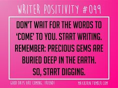 + DAILY WRITER POSITIVITY +  #049 Don't wait for the words to 'come' to you. Start writing. Remember: precious gems are buried deep in the earth. So, Start Digging.  Want more writerly content? Follow maxkirin.tumblr.com!