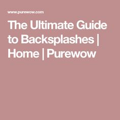 The Ultimate Guide to Backsplashes | Home | Purewow
