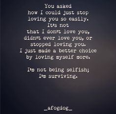 _afogdog_ You asked how I could stop loving you so easily. It's not that I don't love you, didn't ever love you, or stopped loving you. I just made a better choice by loving myself more. I'm not selfish; I'm surviving.