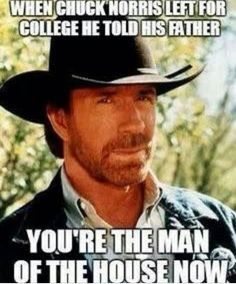 when chuck Norris left for college he told his father,you're the man of…