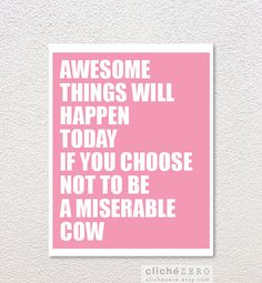 Awesome things will happen today if you choose not to be a miserable cow. ahhahaaa