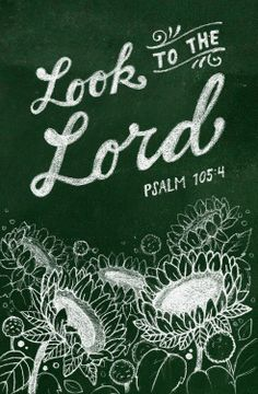 Look to the LORD and his strength; seek his face always. - Psalm 105:4