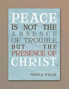 """Peace is not the absence of trouble, but the presence of Christ. ""-Sheila Wash"