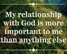 MY RELATIONSHIP WITH GOD IS MORE IMPORTANT TO ME THAN ANYTHING ELSE