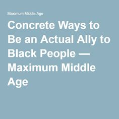 Concrete Ways to Be an Actual Ally to Black People — Maximum Middle Age